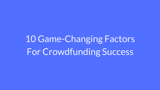 10 Game-Changing Factors For Crowdfunding Success
