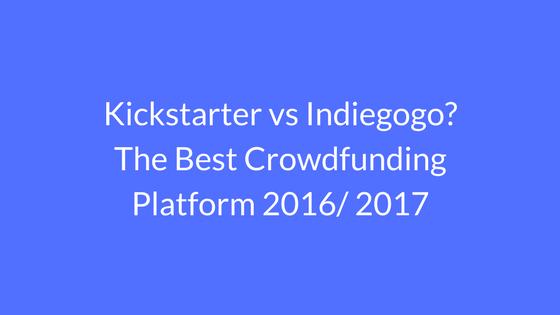 Kickstarter vs Indiegogo_ The Best Crowdfunding Platform 2016 2017