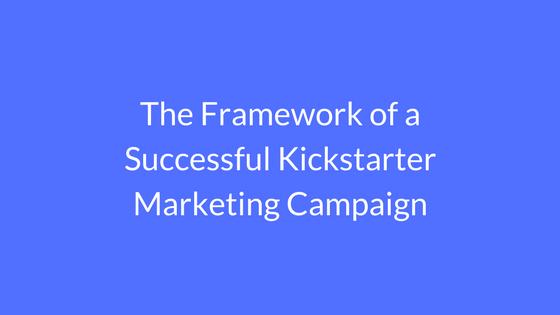 The Framework of a Successful Kickstarter Marketing Campaign