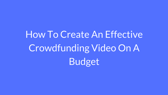 How to Create an Effective Crowdfunding Video on a Budget