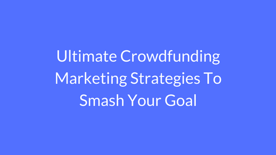 Ultimate Crowdfunding Marketing Strategies To Smash Your Goal